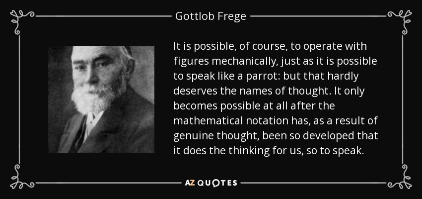 It is possible, of course, to operate with figures mechanically, just as it is possible to speak like a parrot: but that hardly deserves the names of thought. It only becomes possible at all after the mathematical notation has, as a result of genuine thought, been so developed that it does the thinking for us, so to speak. - Gottlob Frege