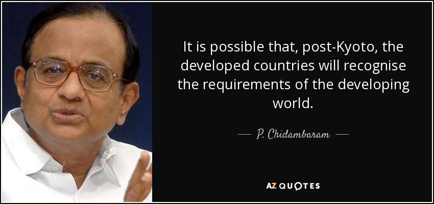 It is possible that, post-Kyoto, the developed countries will recognise the requirements of the developing world. - P. Chidambaram
