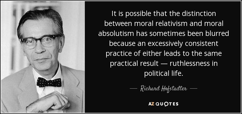 It is possible that the distinction between moral relativism and moral absolutism has sometimes been blurred because an excessively consistent practice of either leads to the same practical result — ruthlessness in political life. - Richard Hofstadter