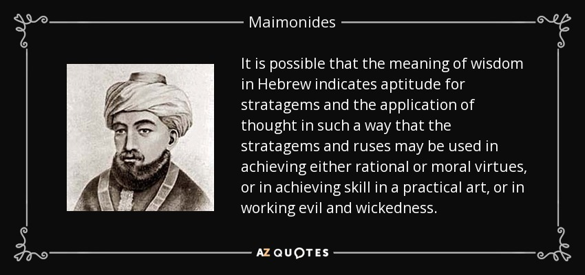 It is possible that the meaning of wisdom in Hebrew indicates aptitude for stratagems and the application of thought in such a way that the stratagems and ruses may be used in achieving either rational or moral virtues, or in achieving skill in a practical art, or in working evil and wickedness. - Maimonides