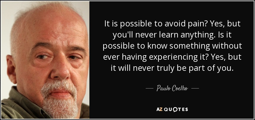 It is possible to avoid pain? Yes, but you'll never learn anything. Is it possible to know something without ever having experiencing it? Yes, but it will never truly be part of you. - Paulo Coelho