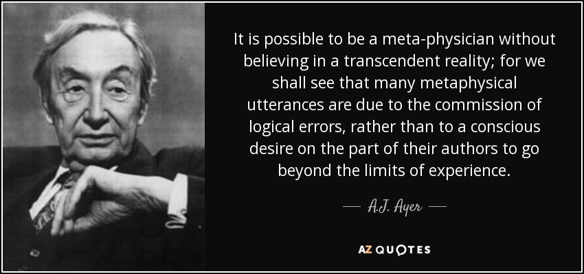 It is possible to be a meta-physician without believing in a transcendent reality; for we shall see that many metaphysical utterances are due to the commission of logical errors, rather than to a conscious desire on the part of their authors to go beyond the limits of experience. - A.J. Ayer