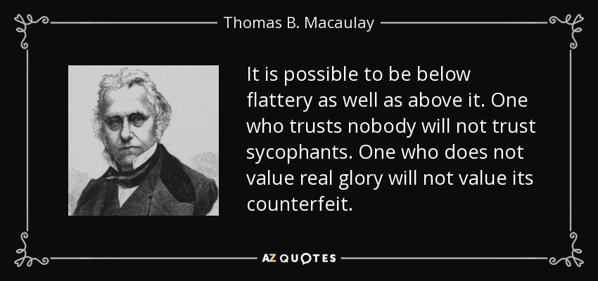 It is possible to be below flattery as well as above it. One who trusts nobody will not trust sycophants. One who does not value real glory will not value its counterfeit. - Thomas B. Macaulay