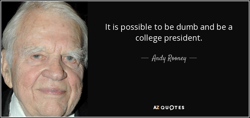 It is possible to be dumb and be a college president. - Andy Rooney