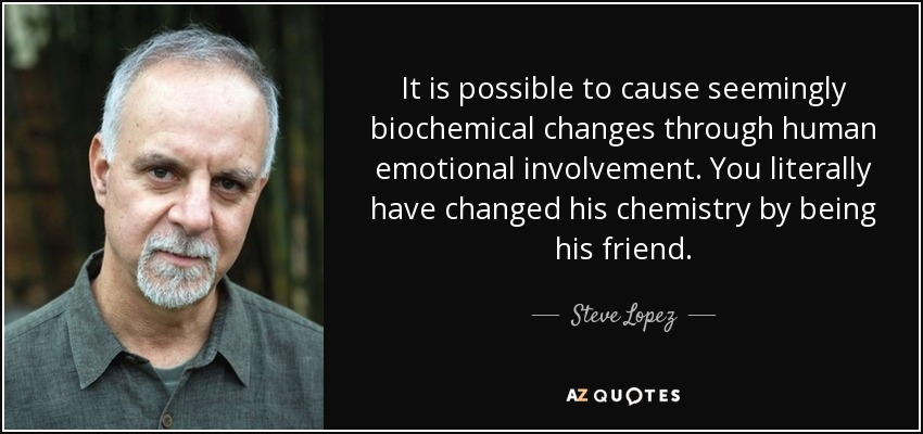 It is possible to cause seemingly biochemical changes through human emotional involvement. You literally have changed his chemistry by being his friend. - Steve Lopez