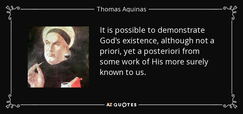 It is possible to demonstrate God's existence, although not a priori, yet a posteriori from some work of His more surely known to us. - Thomas Aquinas