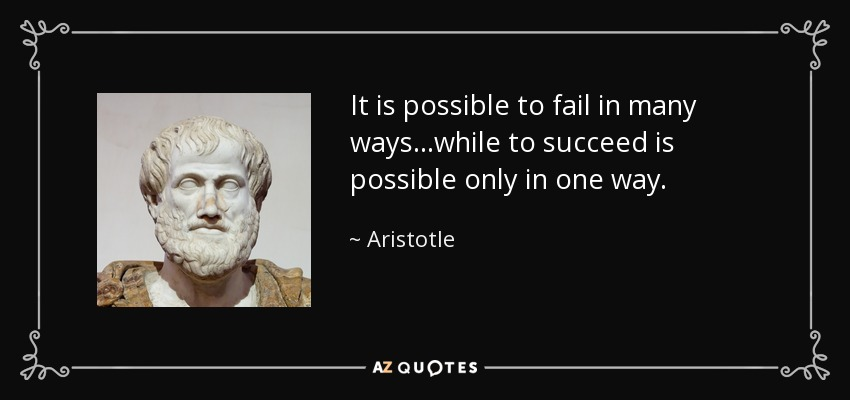 It is possible to fail in many ways...while to succeed is possible only in one way. - Aristotle