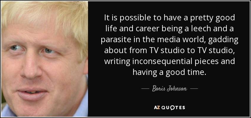 It is possible to have a pretty good life and career being a leech and a parasite in the media world, gadding about from TV studio to TV studio, writing inconsequential pieces and having a good time. - Boris Johnson