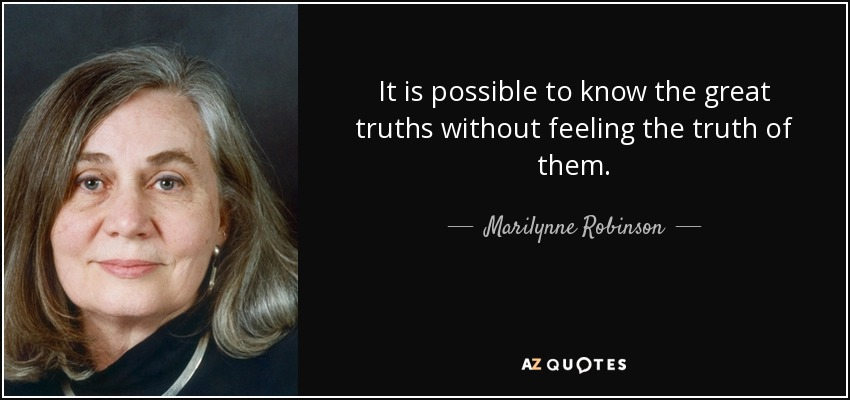 It is possible to know the great truths without feeling the truth of them. - Marilynne Robinson