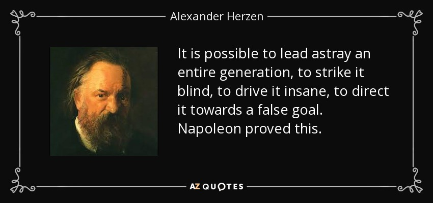 It is possible to lead astray an entire generation, to strike it blind, to drive it insane, to direct it towards a false goal. Napoleon proved this. - Alexander Herzen