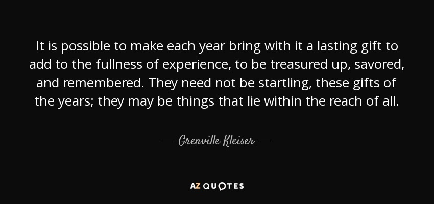 It is possible to make each year bring with it a lasting gift to add to the fullness of experience, to be treasured up, savored, and remembered. They need not be startling, these gifts of the years; they may be things that lie within the reach of all. - Grenville Kleiser