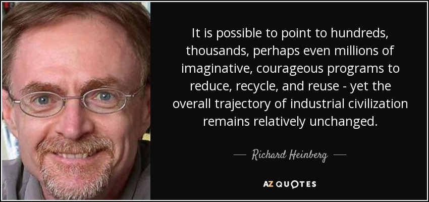 It is possible to point to hundreds, thousands, perhaps even millions of imaginative, courageous programs to reduce, recycle, and reuse - yet the overall trajectory of industrial civilization remains relatively unchanged. - Richard Heinberg