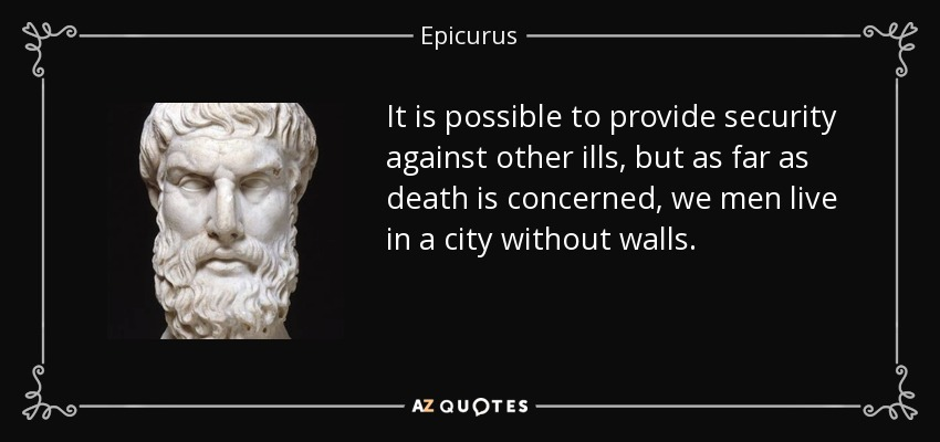 It is possible to provide security against other ills, but as far as death is concerned, we men live in a city without walls. - Epicurus