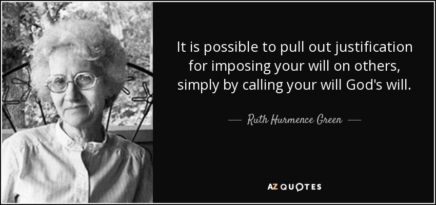 It is possible to pull out justification for imposing your will on others, simply by calling your will God's will. - Ruth Hurmence Green
