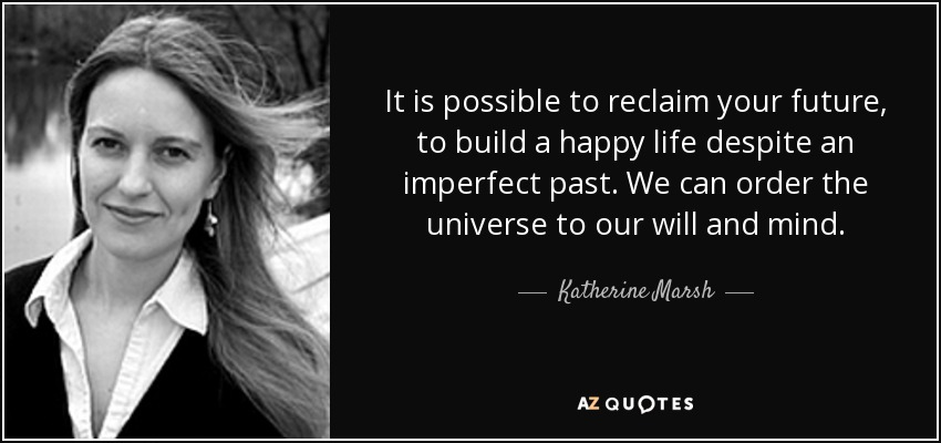It is possible to reclaim your future, to build a happy life despite an imperfect past. We can order the universe to our will and mind. - Katherine Marsh