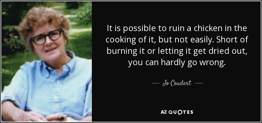 It is possible to ruin a chicken in the cooking of it, but not easily. Short of burning it or letting it get dried out, you can hardly go wrong. - Jo Coudert