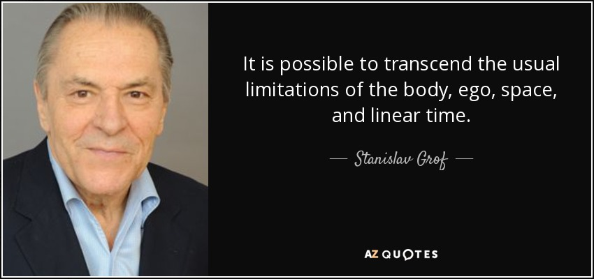 It is possible to transcend the usual limitations of the body, ego, space, and linear time. - Stanislav Grof