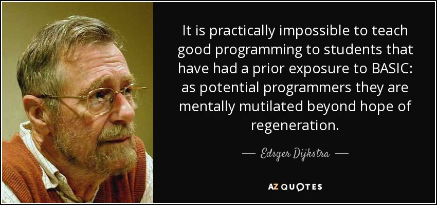 It is practically impossible to teach good programming to students that have had a prior exposure to BASIC: as potential programmers they are mentally mutilated beyond hope of regeneration. - Edsger Dijkstra
