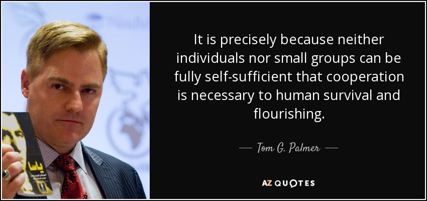 It is precisely because neither individuals nor small groups can be fully self-sufficient that cooperation is necessary to human survival and flourishing. - Tom G. Palmer