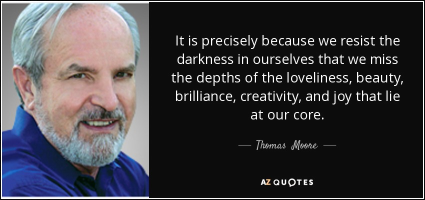It is precisely because we resist the darkness in ourselves that we miss the depths of the loveliness, beauty, brilliance, creativity, and joy that lie at our core. - Thomas  Moore