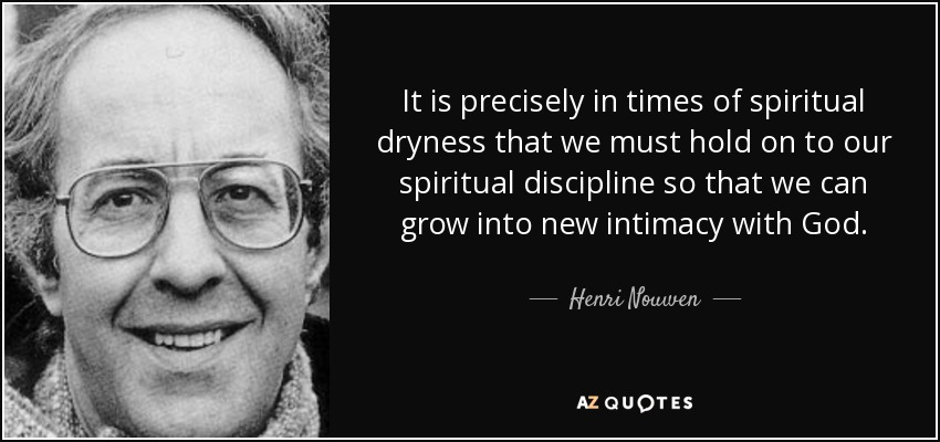 It is precisely in times of spiritual dryness that we must hold on to our spiritual discipline so that we can grow into new intimacy with God. - Henri Nouwen