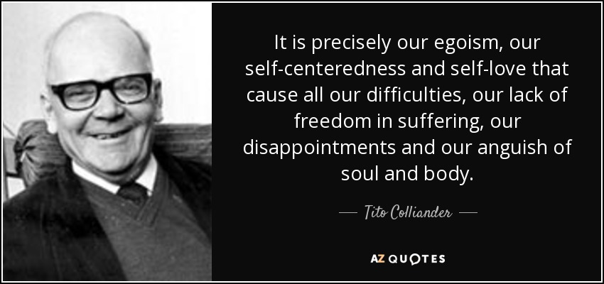 It is precisely our egoism, our self-centeredness and self-love that cause all our difficulties, our lack of freedom in suffering, our disappointments and our anguish of soul and body. - Tito Colliander