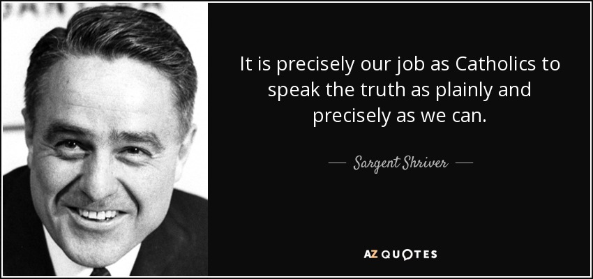 It is precisely our job as Catholics to speak the truth as plainly and precisely as we can. - Sargent Shriver