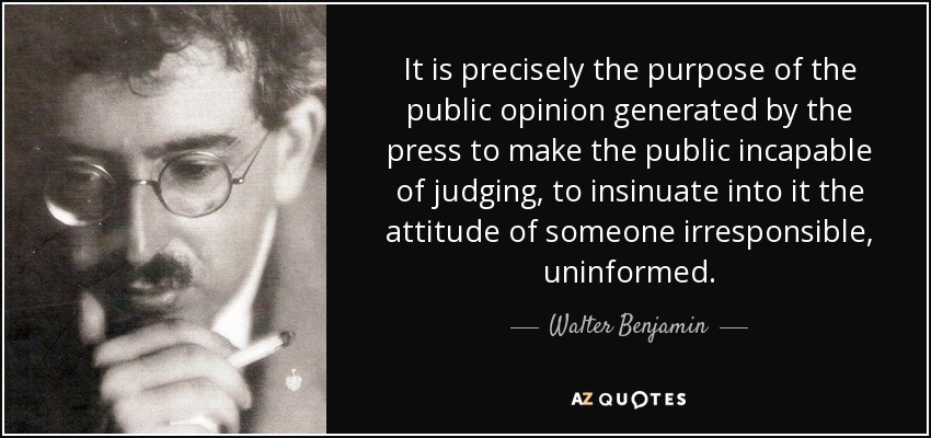 It is precisely the purpose of the public opinion generated by the press to make the public incapable of judging, to insinuate into it the attitude of someone irresponsible, uninformed. - Walter Benjamin