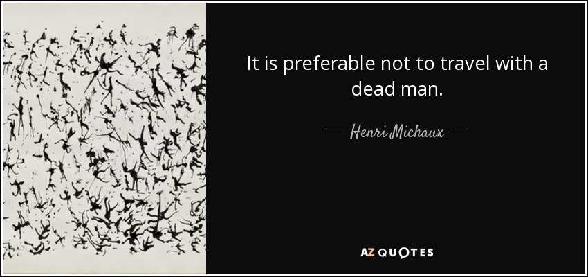 It is preferable not to travel with a dead man. - Henri Michaux