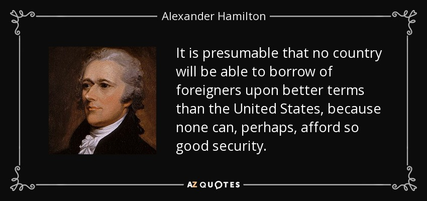 It is presumable that no country will be able to borrow of foreigners upon better terms than the United States, because none can, perhaps, afford so good security. - Alexander Hamilton