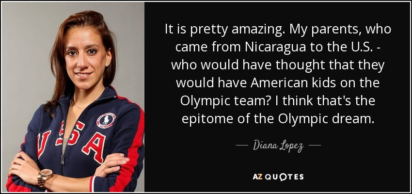 It is pretty amazing. My parents, who came from Nicaragua to the U.S. - who would have thought that they would have American kids on the Olympic team? I think that's the epitome of the Olympic dream. - Diana Lopez