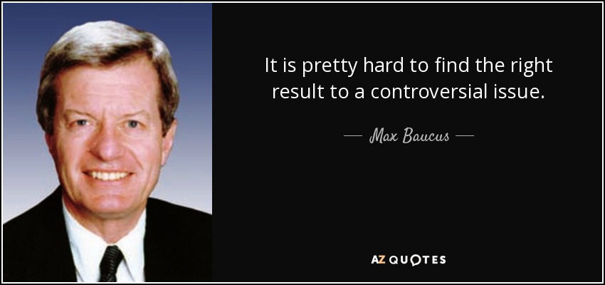 It is pretty hard to find the right result to a controversial issue. - Max Baucus