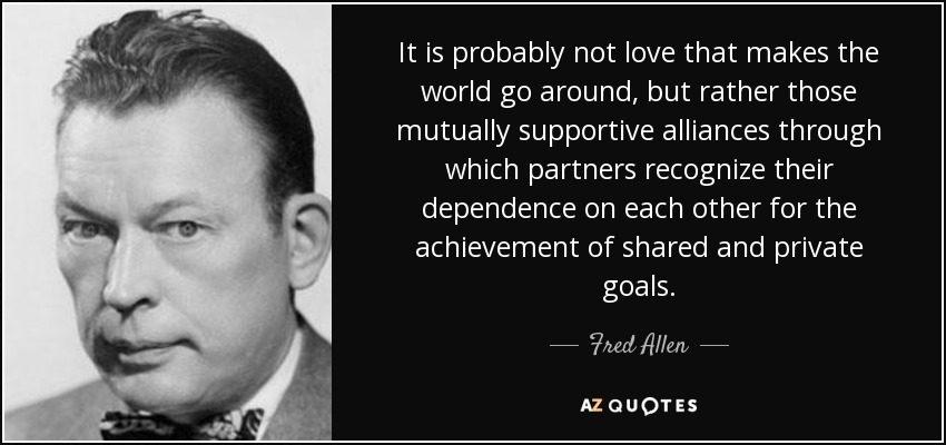 It is probably not love that makes the world go around, but rather those mutually supportive alliances through which partners recognize their dependence on each other for the achievement of shared and private goals. - Fred Allen