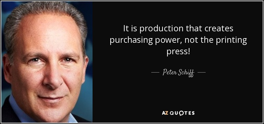 It is production that creates purchasing power, not the printing press! - Peter Schiff