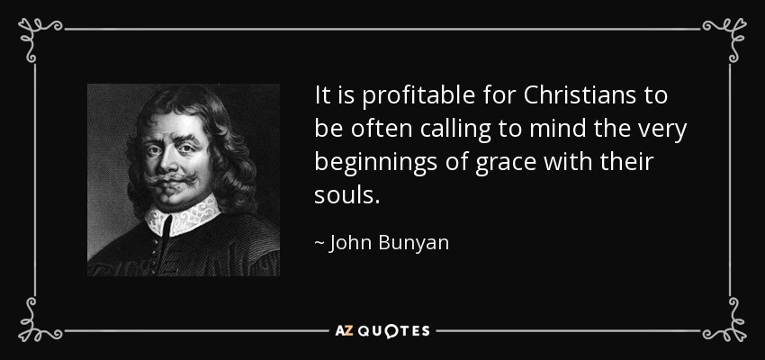 It is profitable for Christians to be often calling to mind the very beginnings of grace with their souls. - John Bunyan