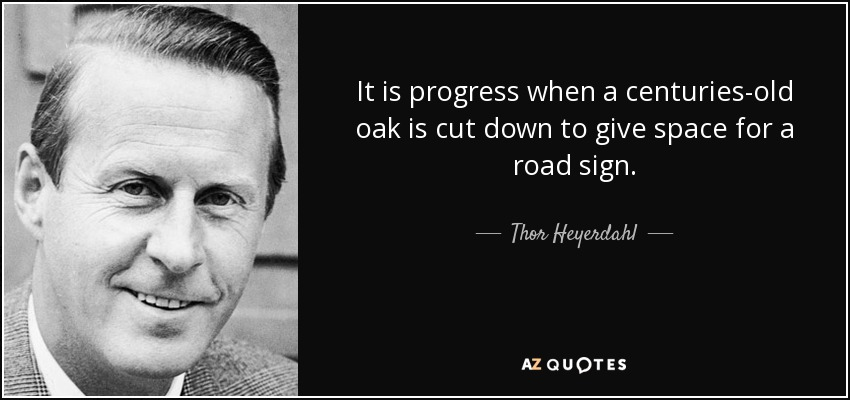It is progress when a centuries-old oak is cut down to give space for a road sign. - Thor Heyerdahl