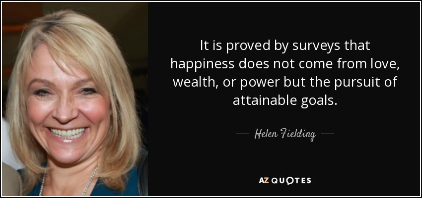 It is proved by surveys that happiness does not come from love, wealth, or power but the pursuit of attainable goals. - Helen Fielding