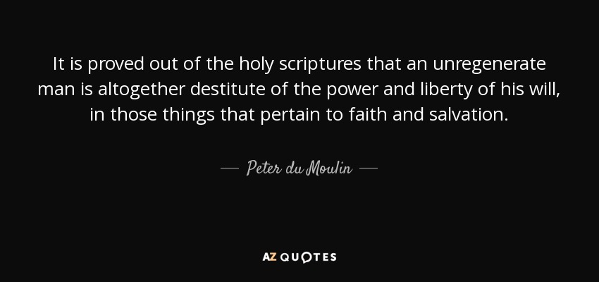 It is proved out of the holy scriptures that an unregenerate man is altogether destitute of the power and liberty of his will, in those things that pertain to faith and salvation. - Peter du Moulin