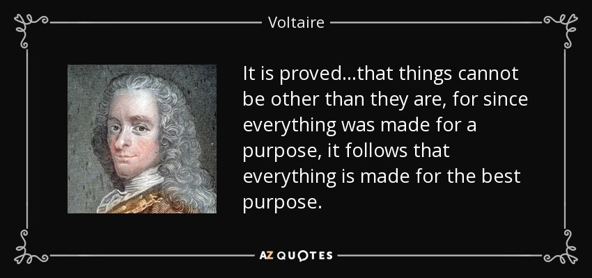 It is proved...that things cannot be other than they are, for since everything was made for a purpose, it follows that everything is made for the best purpose. - Voltaire