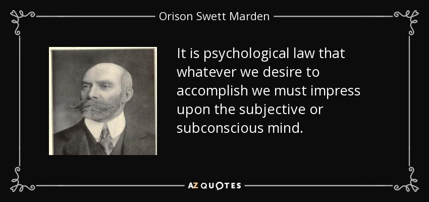 It is psychological law that whatever we desire to accomplish we must impress upon the subjective or subconscious mind. - Orison Swett Marden