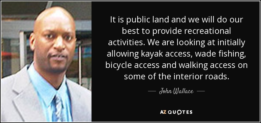 It is public land and we will do our best to provide recreational activities. We are looking at initially allowing kayak access, wade fishing, bicycle access and walking access on some of the interior roads. - John Wallace
