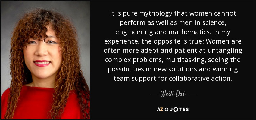 It is pure mythology that women cannot perform as well as men in science, engineering and mathematics. In my experience, the opposite is true: Women are often more adept and patient at untangling complex problems, multitasking, seeing the possibilities in new solutions and winning team support for collaborative action. - Weili Dai