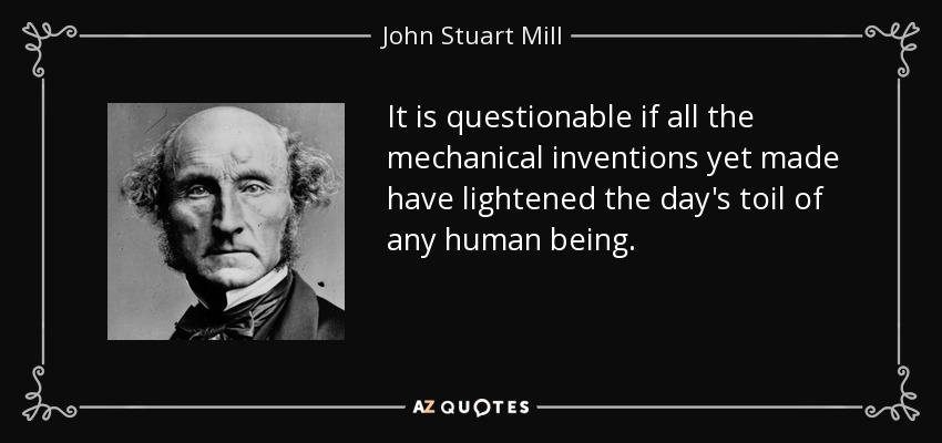 It is questionable if all the mechanical inventions yet made have lightened the day's toil of any human being. - John Stuart Mill