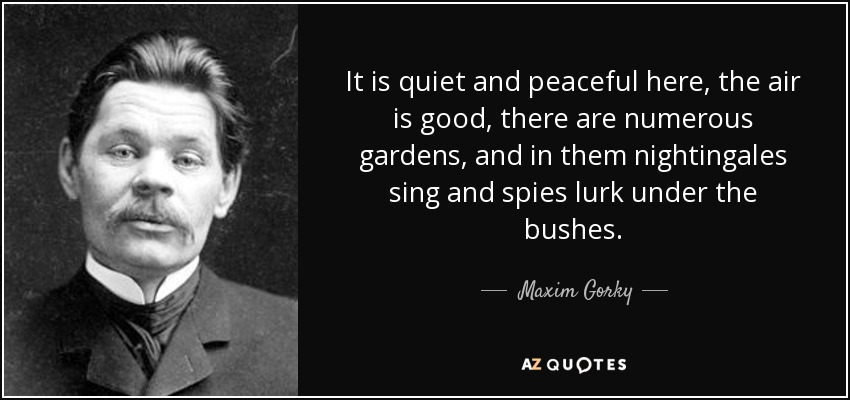 It is quiet and peaceful here, the air is good, there are numerous gardens, and in them nightingales sing and spies lurk under the bushes. - Maxim Gorky