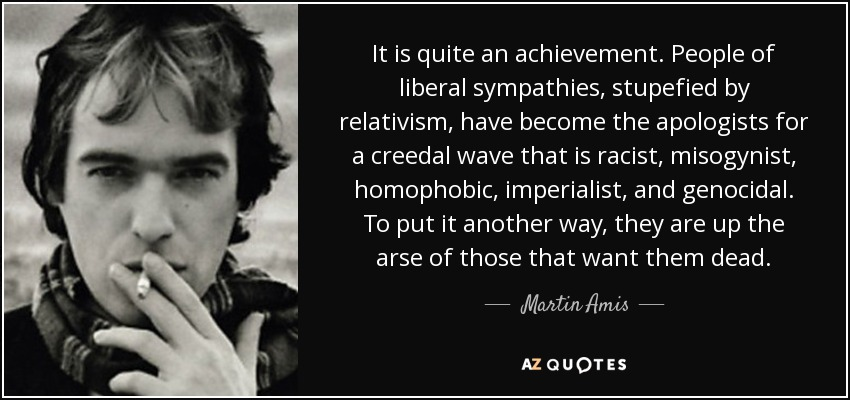 It is quite an achievement. People of liberal sympathies, stupefied by relativism, have become the apologists for a creedal wave that is racist, misogynist, homophobic, imperialist, and genocidal. To put it another way, they are up the arse of those that want them dead. - Martin Amis