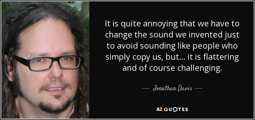 It is quite annoying that we have to change the sound we invented just to avoid sounding like people who simply copy us, but... it is flattering and of course challenging. - Jonathan Davis