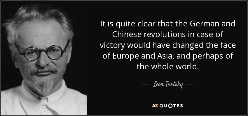 It is quite clear that the German and Chinese revolutions in case of victory would have changed the face of Europe and Asia, and perhaps of the whole world. - Leon Trotsky