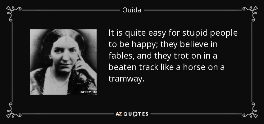 It is quite easy for stupid people to be happy; they believe in fables, and they trot on in a beaten track like a horse on a tramway. - Ouida