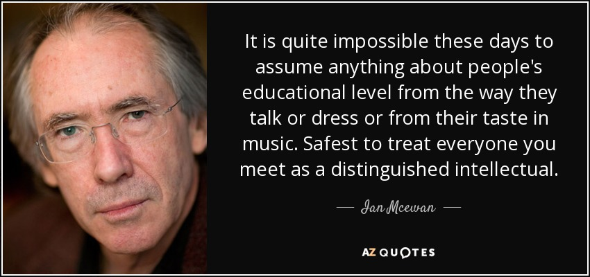 It is quite impossible these days to assume anything about people's educational level from the way they talk or dress or from their taste in music. Safest to treat everyone you meet as a distinguished intellectual. - Ian Mcewan