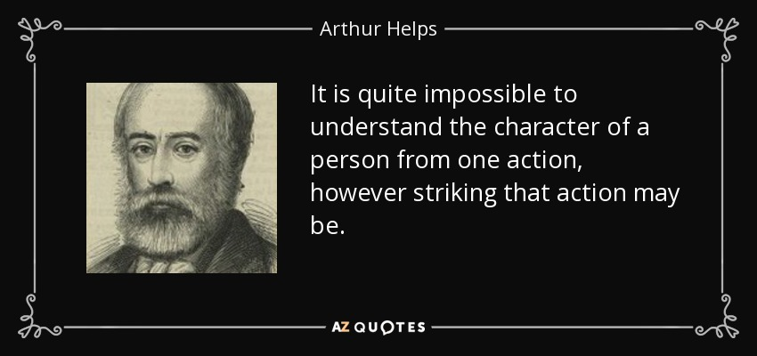 It is quite impossible to understand the character of a person from one action, however striking that action may be. - Arthur Helps